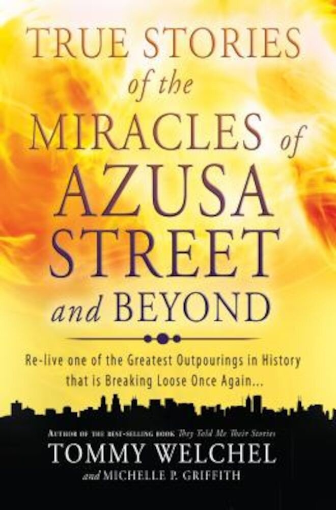 True Stories of the Miracles of Azusa Street and Beyond: Re-Live One of the Greastest Outpourings in History That Is Breaking Loose Once Again, Paperback