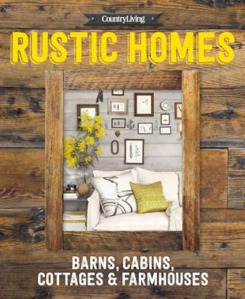 Country Living Rustic Homes: Barns, Cabins, Cottages & Farmhouses, Hardcover