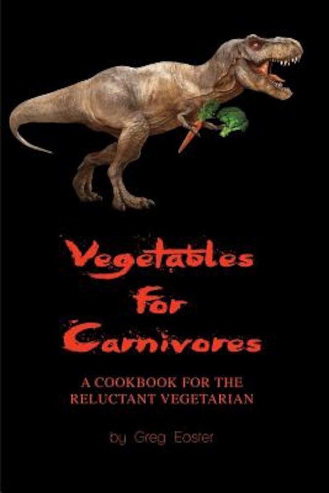 Vegetables for Carnivores - A Cookbook for the Reluctant Vegetarian, Paperback