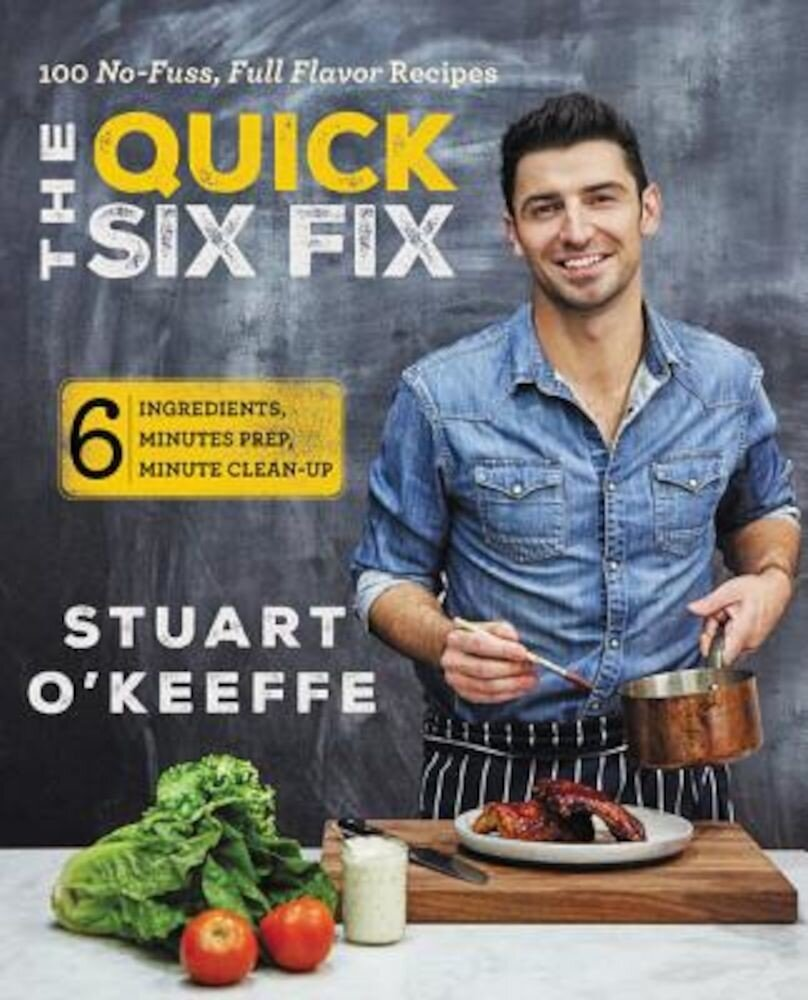 The Quick Six Fix: 100 No-Fuss, Full-Flavor Recipes - Six Ingredients, Six Minutes Prep, Six Minutes Cleanup, Hardcover