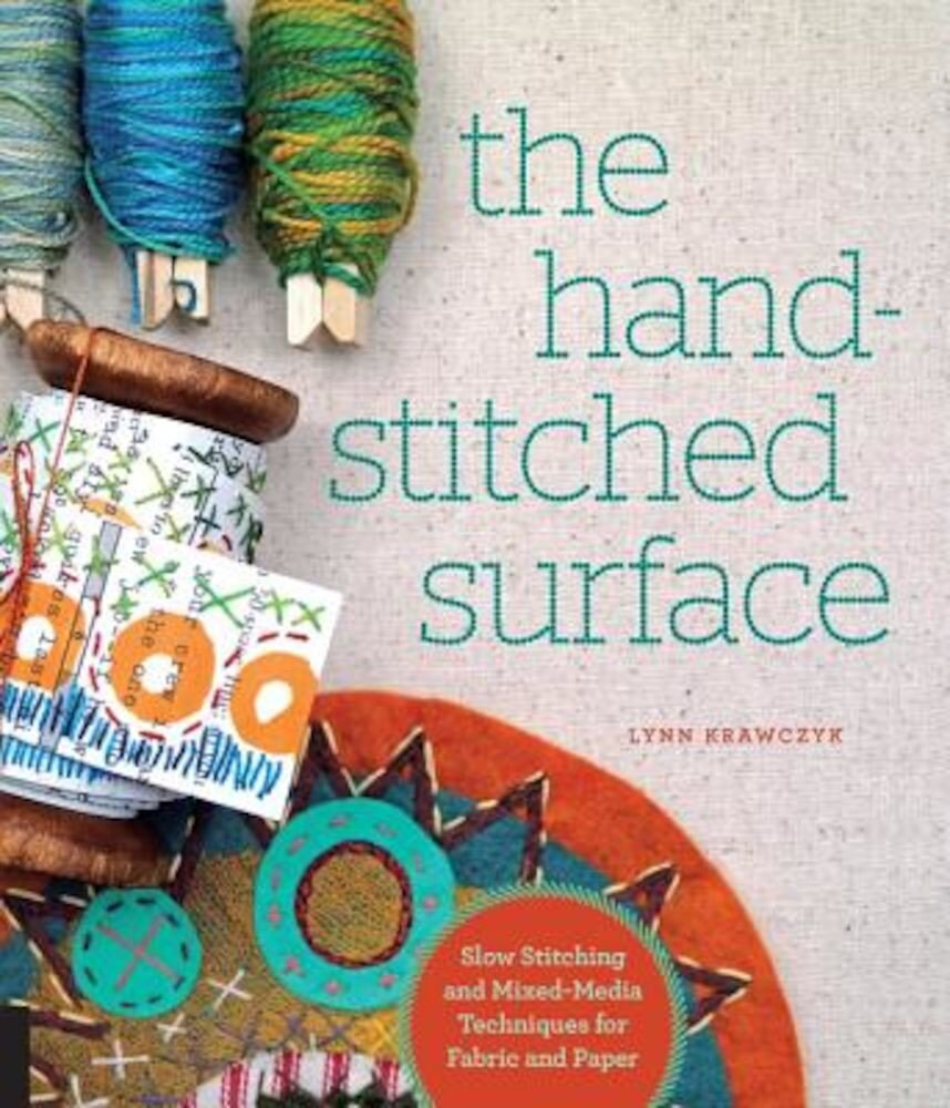 The Hand-Stitched Surface: Slow Stitching and Mixed-Media Techniques for Fabric and Paper, Paperback