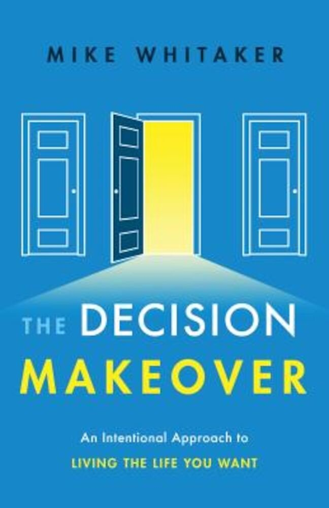 The Decision Makeover: An Intentional Approach to Living the Life You Want, Hardcover