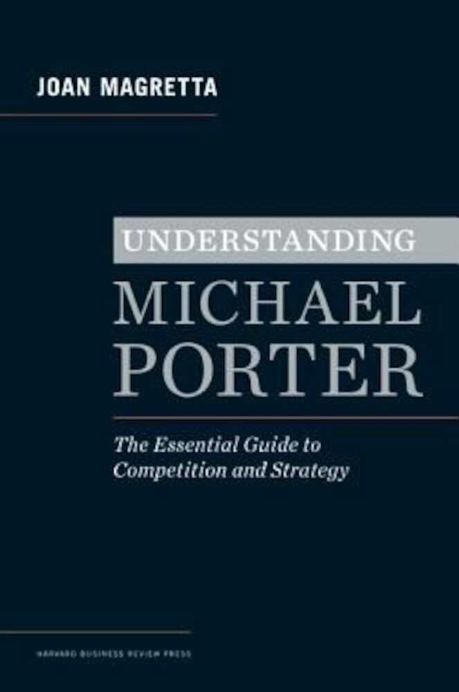 Understanding Michael Porter: The Essential Guide to Competition and Strategy, Hardcover