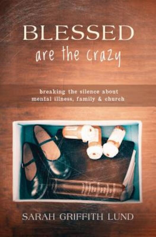 Blessed Are the Crazy: Breaking the Silence about Mental Illness, Family and Church, Paperback