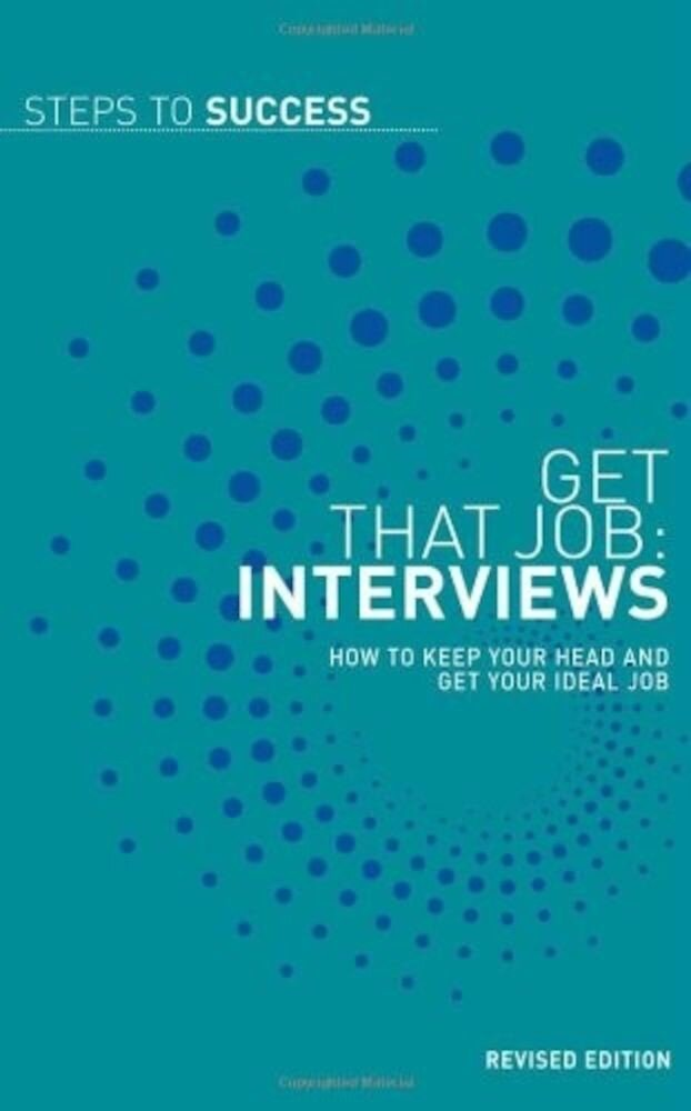 Get That Job. Interviews: How to Keep Your Head and Get Your Ideal Job