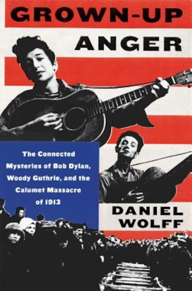 Grown-Up Anger: The Connected Mysteries of Bob Dylan, Woody Guthrie, and the Calumet Massacre of 1913, Hardcover