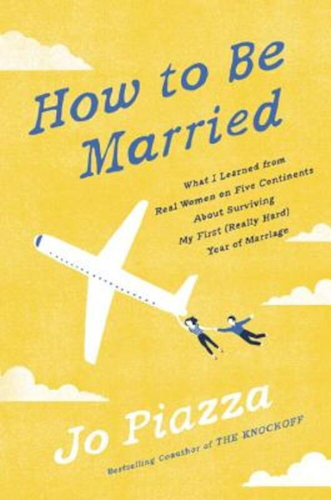 How to Be Married: What I Learned from Real Women on Five Continents about Surviving My First (Really Hard) Year of Marriage, Hardcover