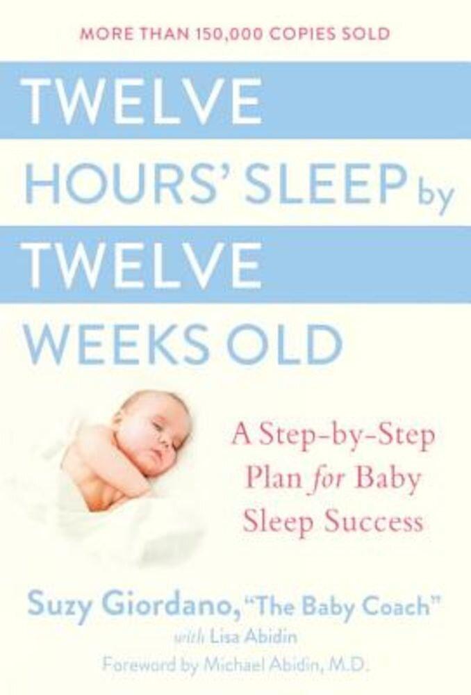 Twelve Hours' Sleep by Twelve Weeks Old: A Step-By-Step Plan for Baby Sleep Success, Hardcover
