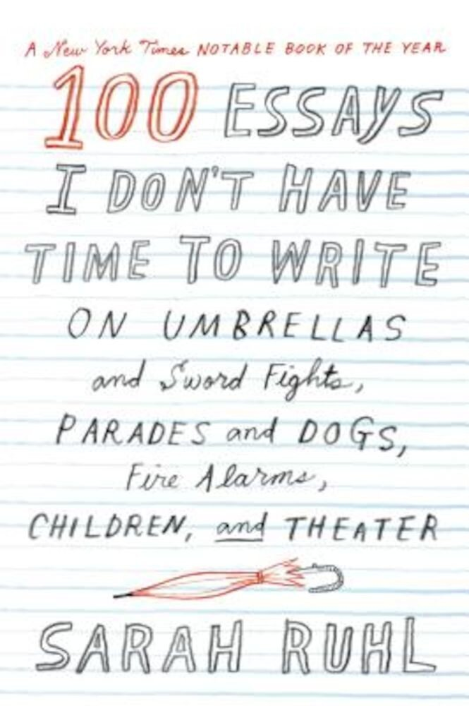 100 Essays I Don't Have Time to Write: On Umbrellas and Sword Fights, Parades and Dogs, Fire Alarms, Children, and Theater, Paperback