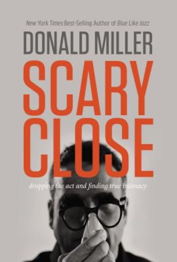 Scary Close: Dropping the Act and Finding True Intimacy, Hardcover
