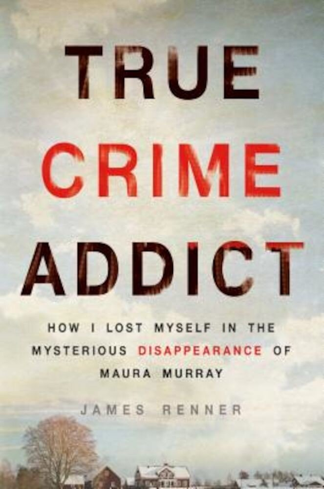 True Crime Addict: How I Lost Myself in the Mysterious Disappearance of Maura Murray, Hardcover