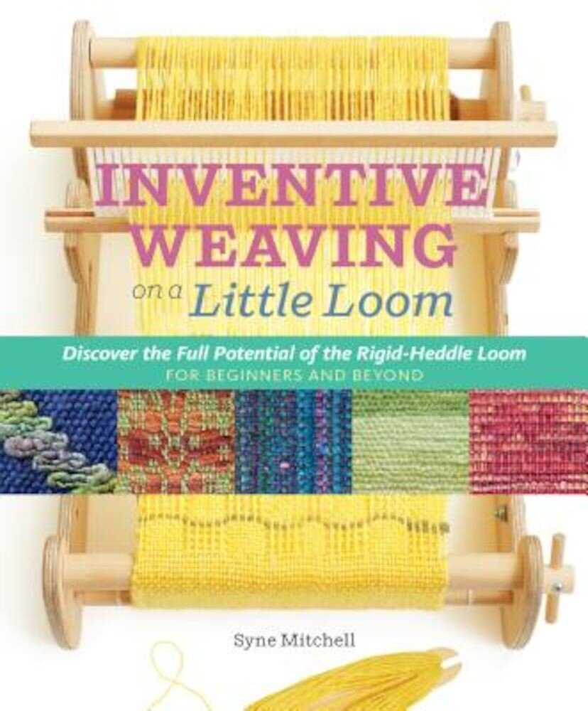 Inventive Weaving on a Little Loom: Discover the Full Potential of the Rigid-Heddle Loom, for Beginners and Beyond, Paperback