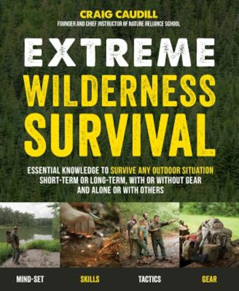Extreme Wilderness Survival: Essential Knowledge to Survive Any Outdoor Situation Short-Term or Long-Term, with or Without Gear and Alone or with O, Paperback