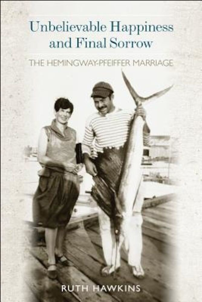 Unbelievable Happiness and Final Sorrow: The Hemingway-Pfeiffer Marriage, Hardcover