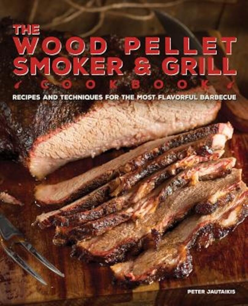 The Wood Pellet Smoker and Grill Cookbook: Recipes and Techniques for the Most Flavorful and Delicious Barbecue, Hardcover