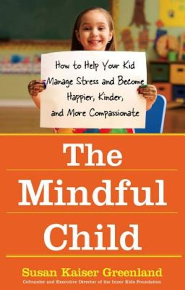 The Mindful Child: How to Help Your Kid Manage Stress and Become Happier, Kinder, and More Compassionate, Paperback