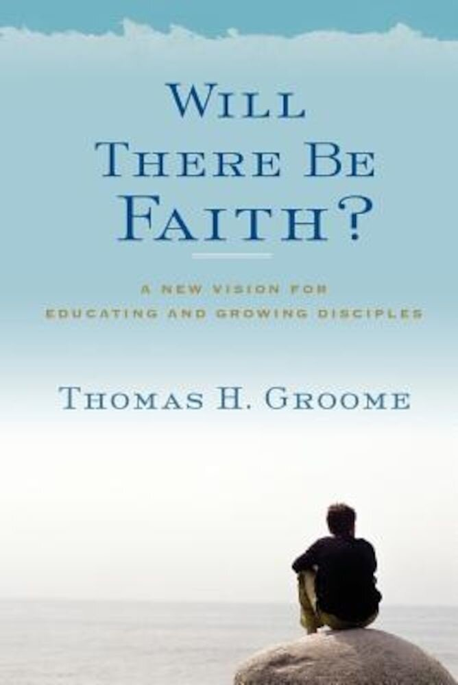 Will There Be Faith?: A New Vision for Educating and Growing Disciples, Paperback