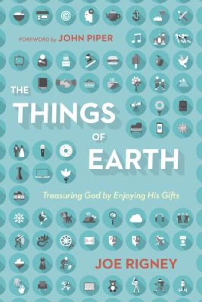 The Things of Earth: Treasuring God by Enjoying His Gifts, Paperback