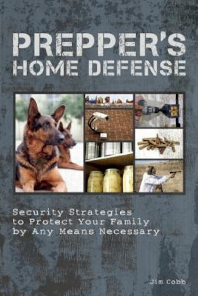 Prepper's Home Defense: Security Strategies to Protect Your Family by Any Means Necessary, Paperback