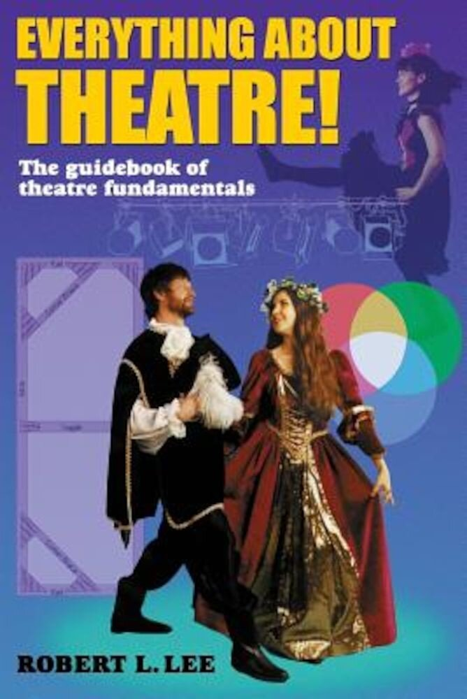 Everything about Theatre!: A Comprehensive Survey about the Arts and Crafts of the Stage, Paperback