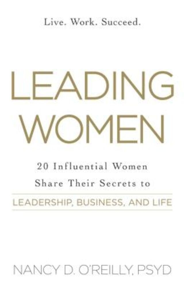 Leading Women: 20 Influential Women Share Their Secrets to Leadership, Business, and Life, Paperback