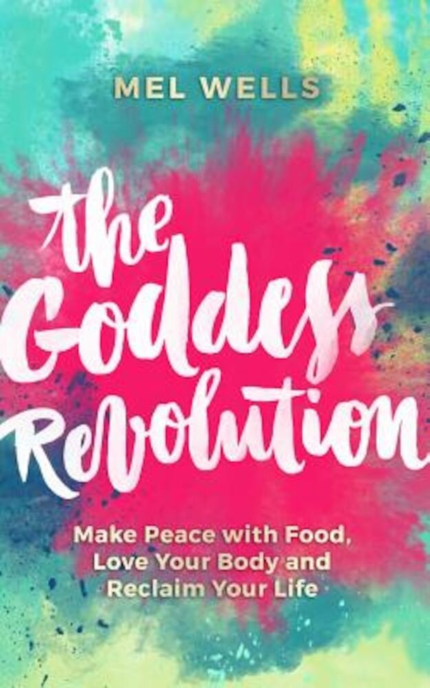 The Goddess Revolution: Make Peace with Food, Love Your Body and Reclaim Your Life, Paperback