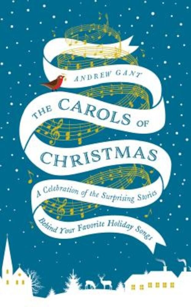 The Carols of Christmas: A Celebration of the Surprising Stories Behind Your Favorite Holiday Songs, Hardcover