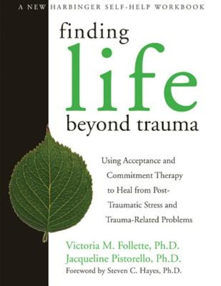 Finding Life Beyond Trauma: Using Acceptance and Commitment Therapy to Heal from Post-Traumatic Stress and Trauma-Related Problems, Paperback