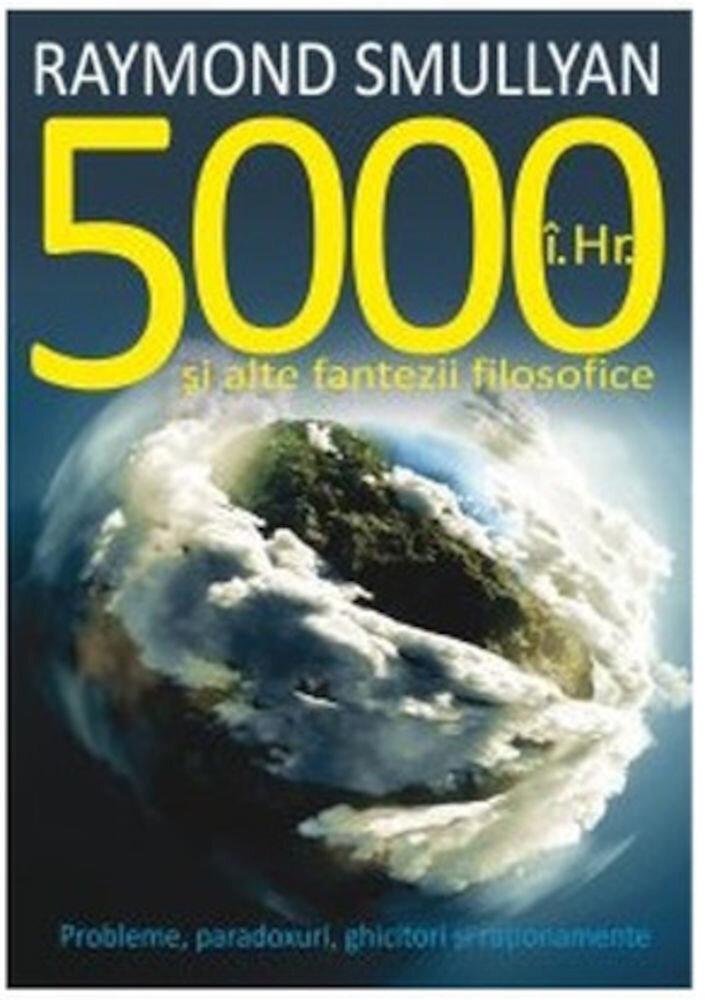 5000 i.Hr. si alte fantezii filosofice. Probleme, paradoxuri, ghicitori si rationamente