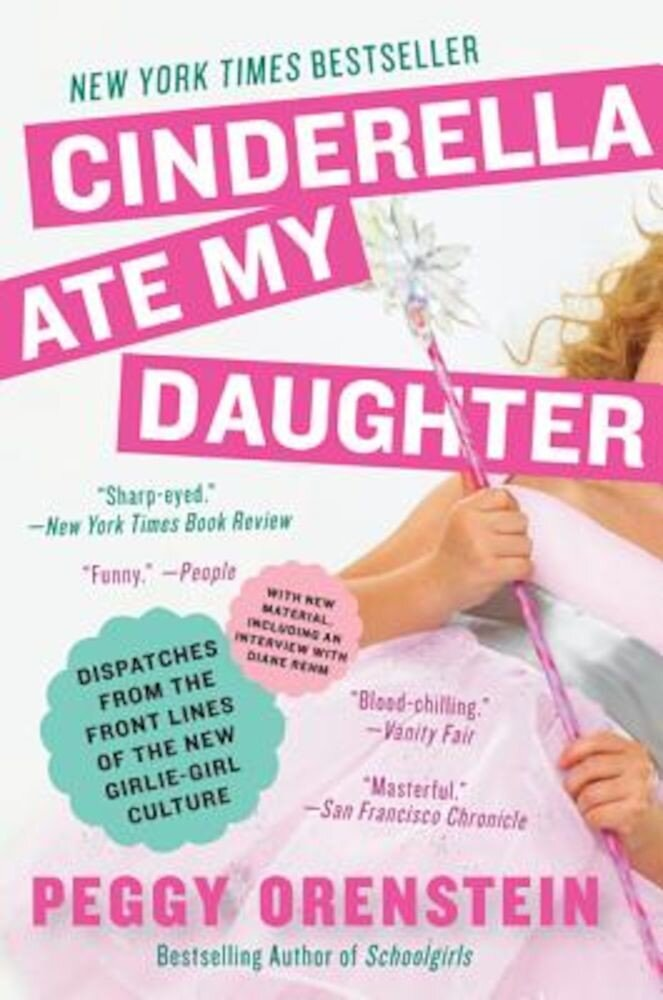 Cinderella Ate My Daughter: Dispatches from the Front Lines of the New Girlie-Girl Culture, Paperback