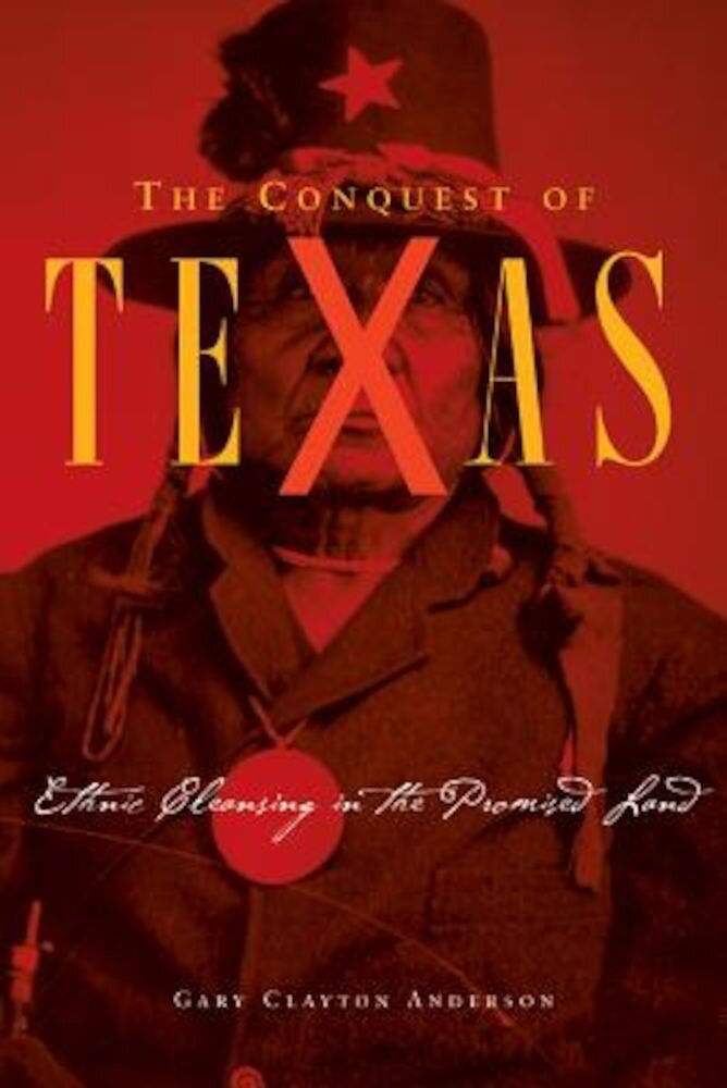 The Conquest of Texas: Ethnic Cleansing in the Promised Land, 1820-1875, Hardcover