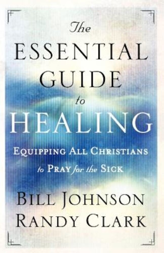 The Essential Guide to Healing: Equipping All Christians to Pray for the Sick, Paperback