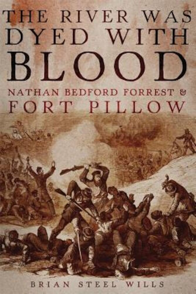 The River Was Dyed with Blood: Nathan Bedford Forrest and Fort Pillow, Hardcover