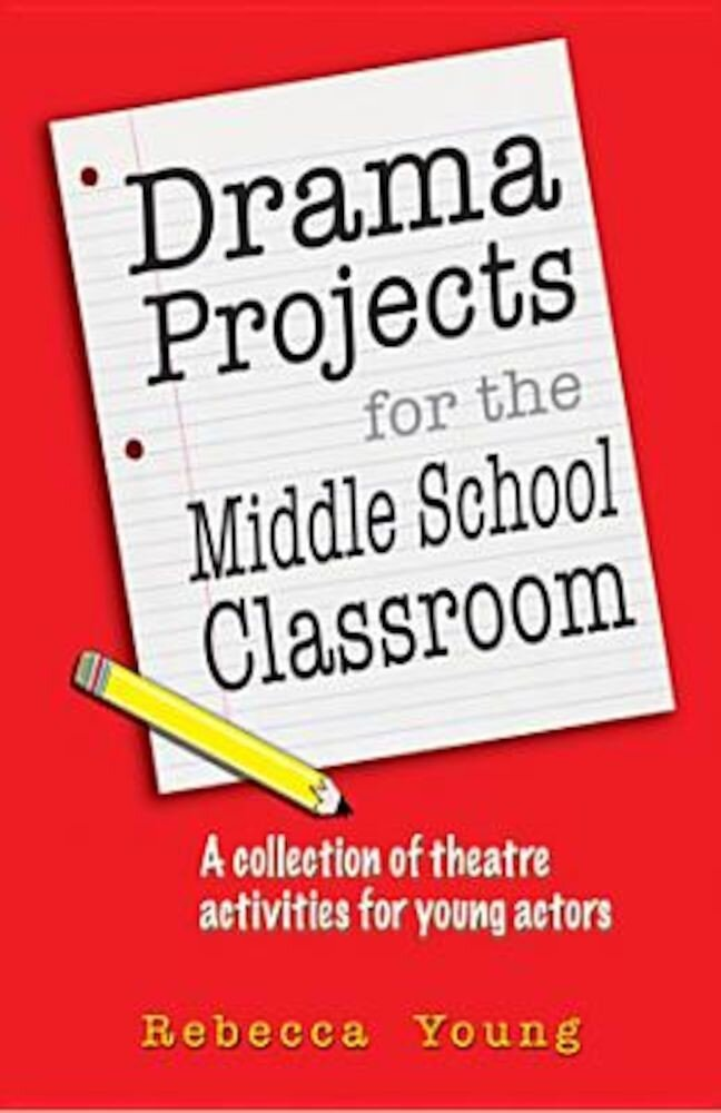 Drama Projects for the Middle School Classroom: A Collection of Theatre Activities for Young Actors, Paperback