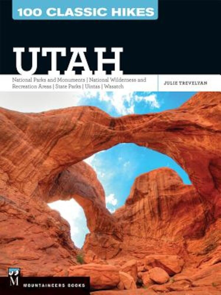 100 Classic Hikes Utah: National Parks and Monuments / National Wilderness and Recreation Areas / State Parks / Uintas / Wasatch, Paperback