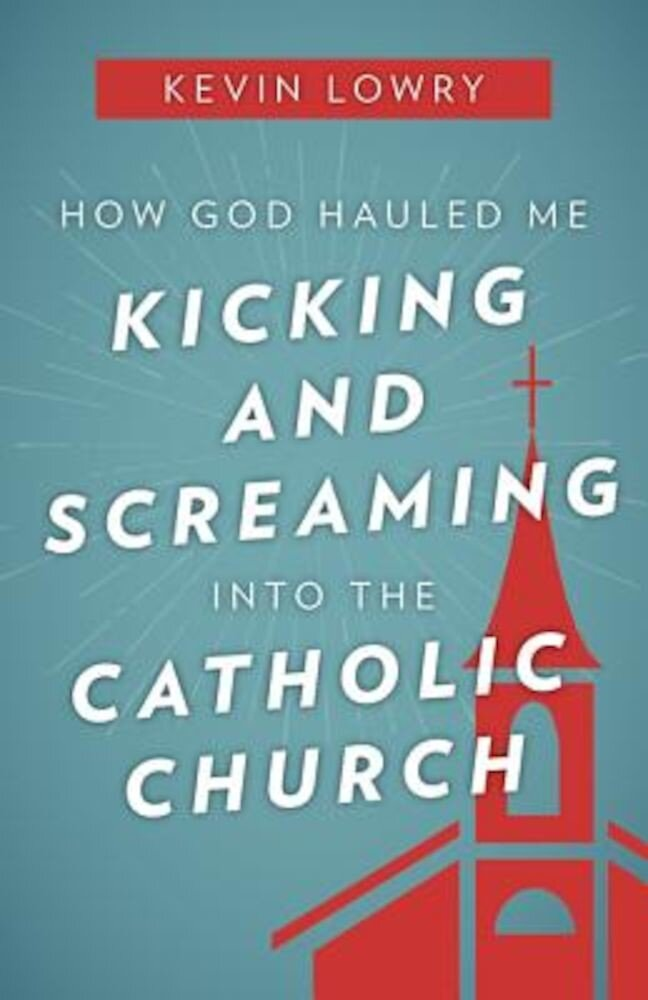 How God Hauled Me Kicking and Screaming Into the Catholic Church, Paperback