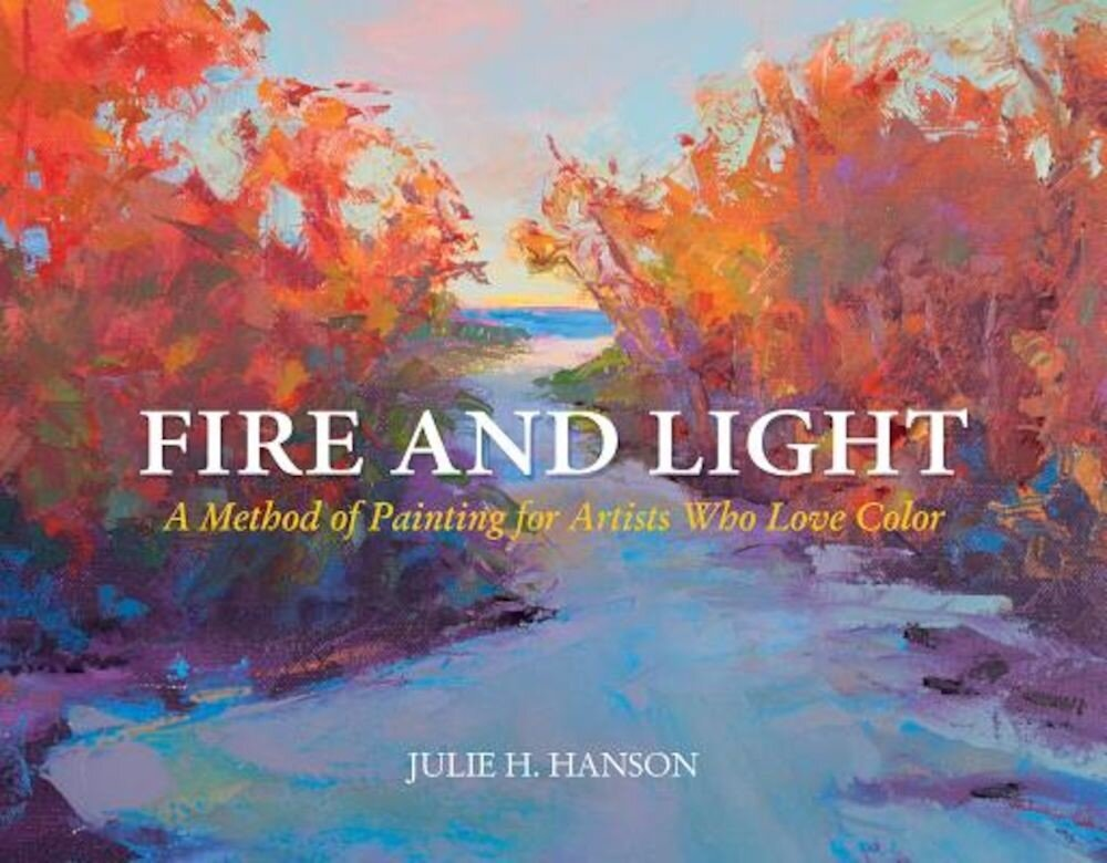 Fire and Light: A Method of Painting for Artists Who Love Color, Hardcover