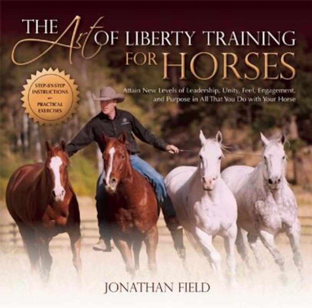 The Art of Liberty Training for Horses: Attain New Levels of Leadership, Unity, Feel, Engagement, and Purpose in All That You Do with Your Horse, Hardcover