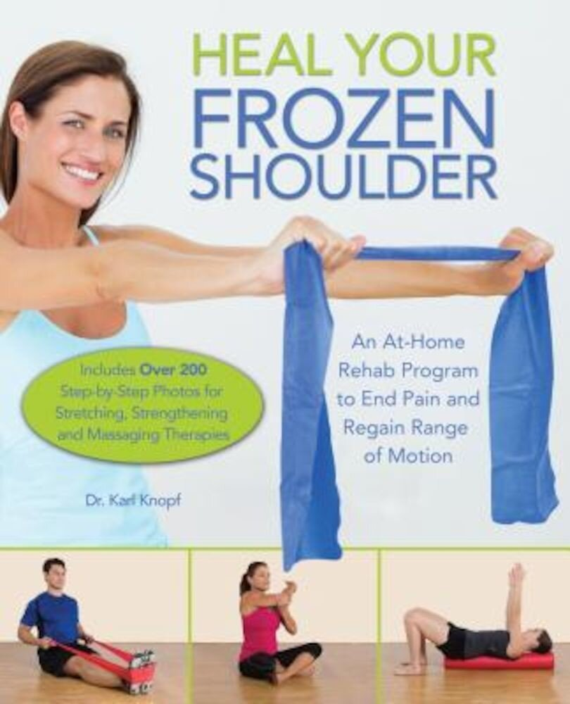 Heal Your Frozen Shoulder: An At-Home Rehab Program to End Pain and Regain Range of Motion, Paperback