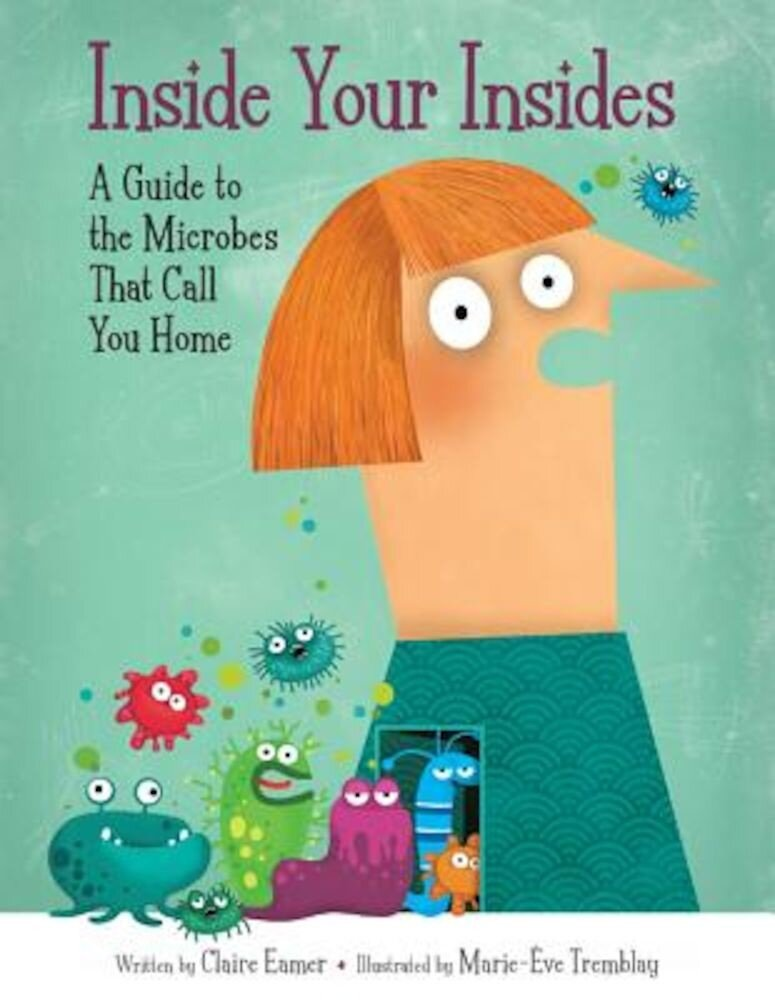 Inside Your Insides: A Guide to the Microbes That Call You Home, Hardcover