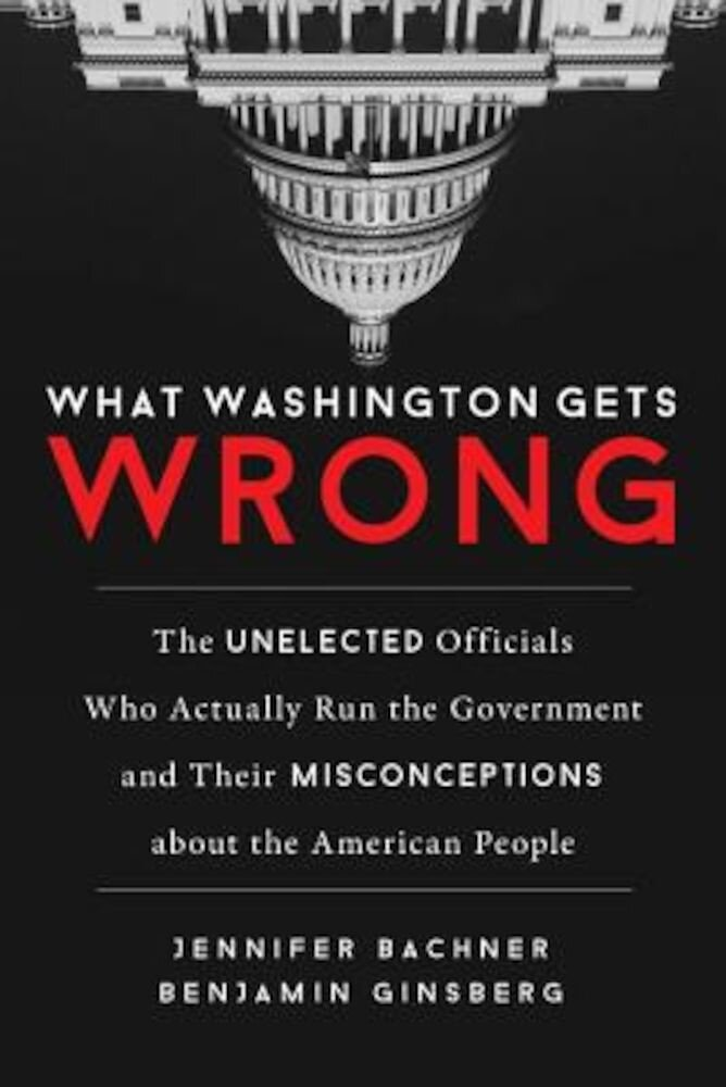 What Washington Gets Wrong: The Unelected Officials Who Actually Run the Government and Their Misconceptions about the American People, Hardcover