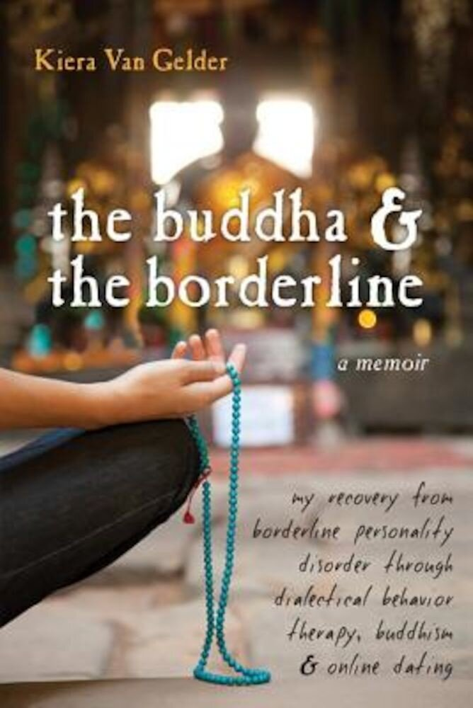 The Buddha & the Borderline: My Recovery from Borderline Personality Disorder Through Dialectical Behavior Therapy, Buddhism, & Online Dating, Paperback