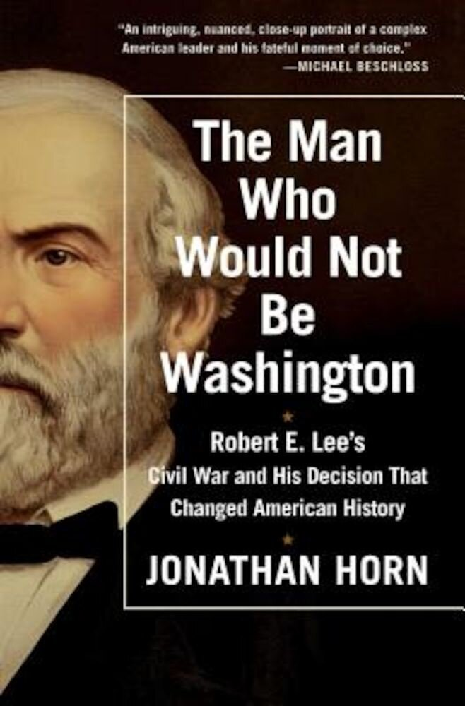 The Man Who Would Not Be Washington: Robert E. Lee's Civil War and His Decision That Changed American History, Paperback