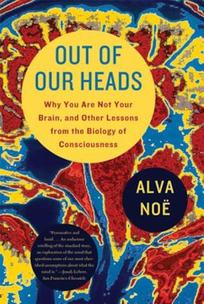 Out of Our Heads: Why You Are Not Your Brain, and Other Lessons from the Biology of Consciousness, Paperback