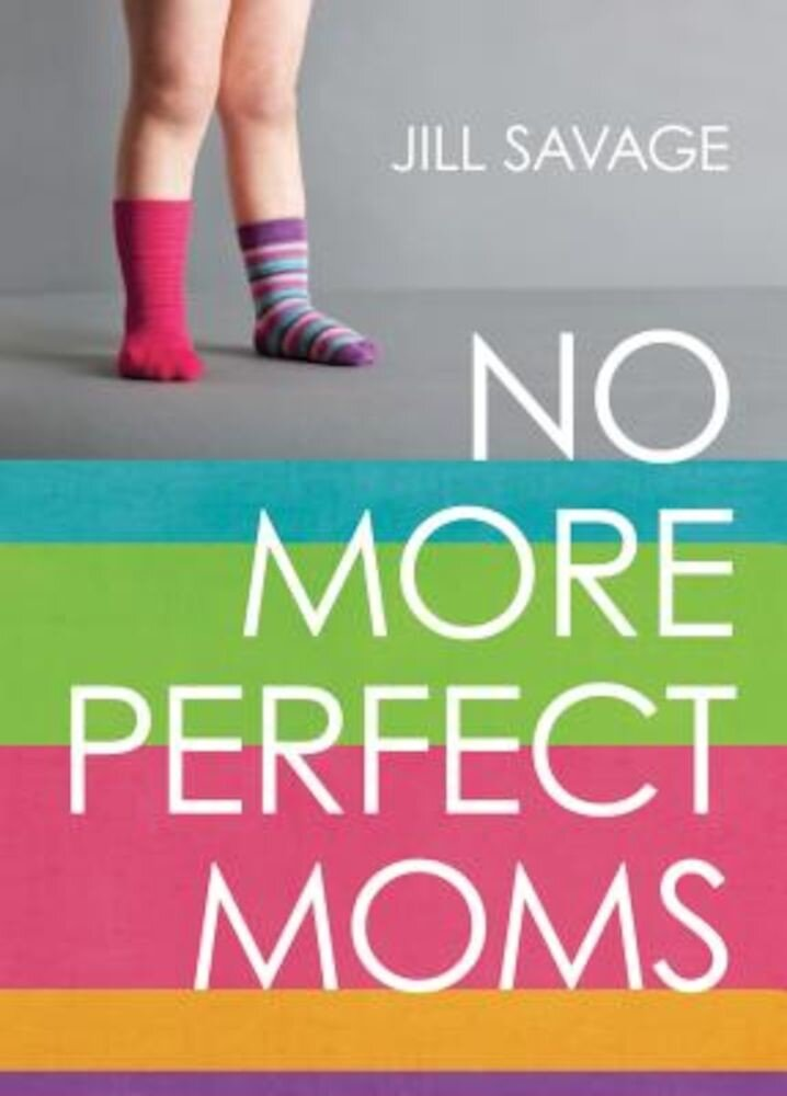 No More Perfect Moms: Learn to Love Your Real Life, Paperback