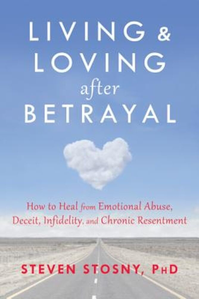 Living and Loving After Betrayal: How to Heal from Emotional Abuse, Deceit, Infidelity, and Chronic Resentment, Paperback