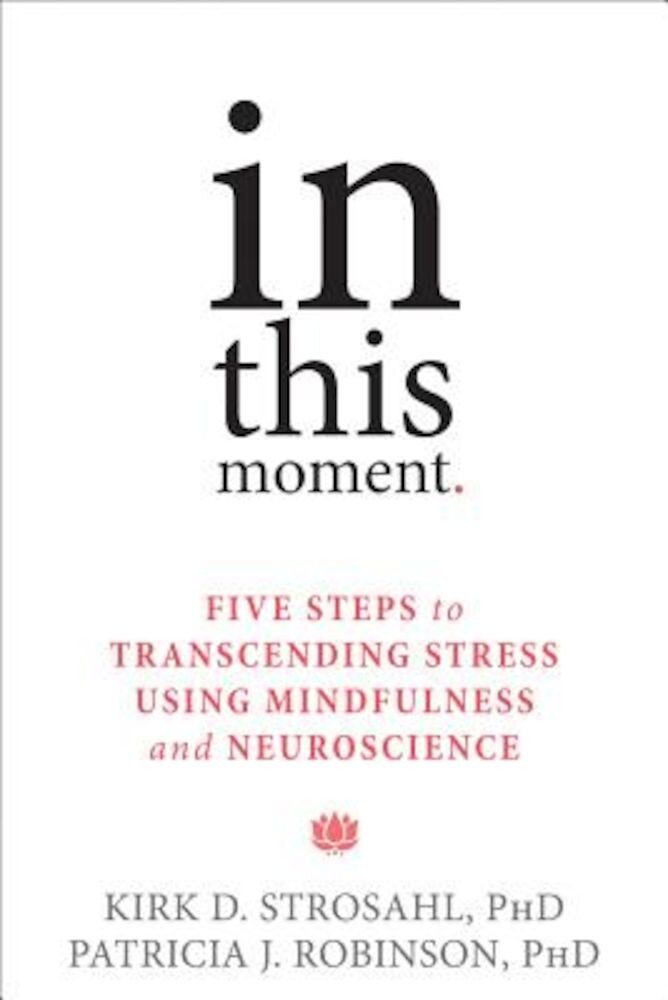 In This Moment: Five Steps to Transcending Stress Using Mindfulness and Neuroscience, Paperback