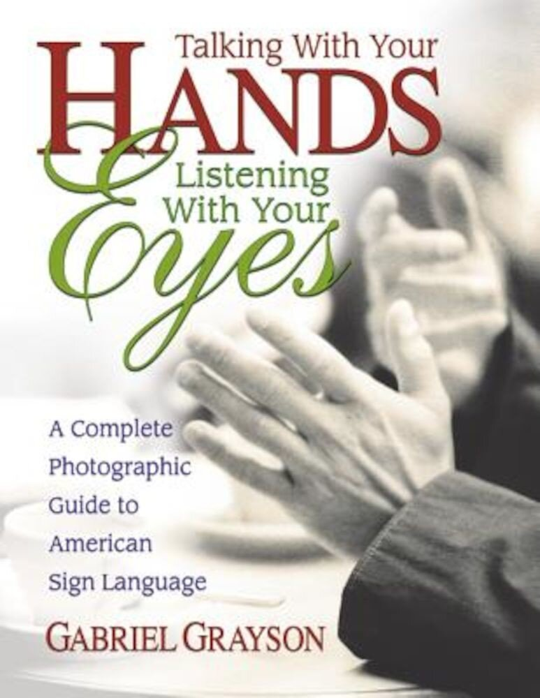 Talking with Your Hands, Listening with Your Eyes: A Complete Photographic Guide to American Sign Language, Paperback