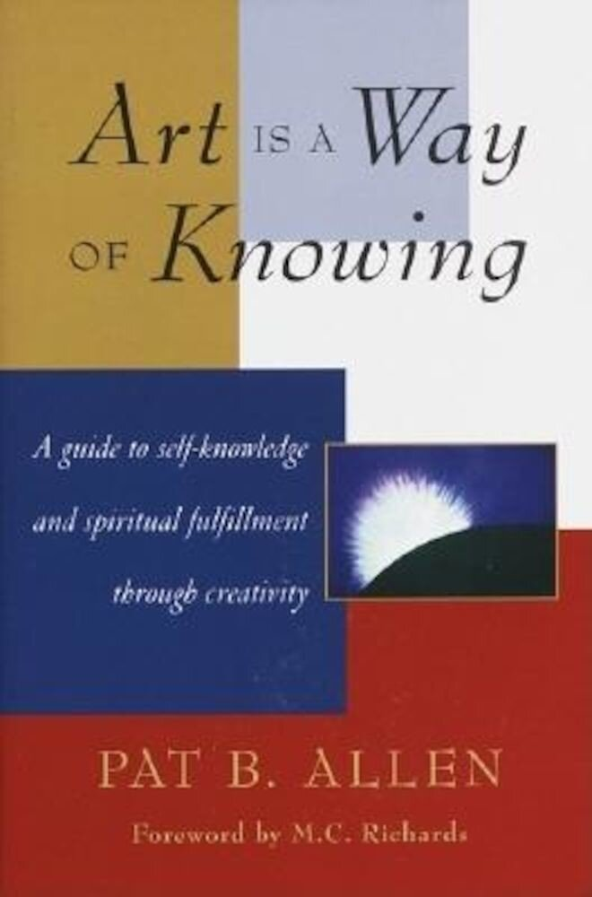 Art Is a Way of Knowing: A Guide to Self-Knowledge and Spiritual Fulfillment Through Creativity, Paperback