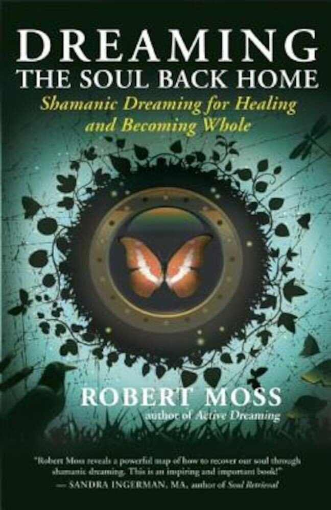 Dreaming the Soul Back Home: Shamanic Dreaming for Healing and Becoming Whole, Paperback